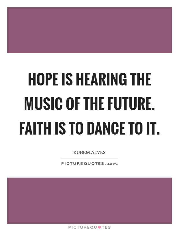 Hope is hearing the music of the future. Faith is to dance to it Picture Quote #1