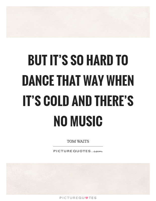But it's so hard to dance that way when it's cold and there's no music Picture Quote #1