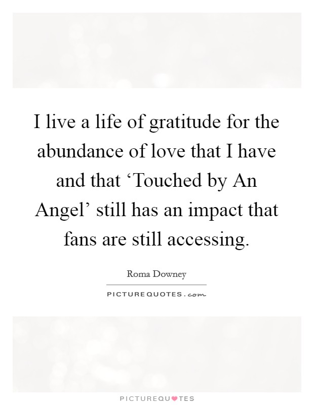 I live a life of gratitude for the abundance of love that I have and that 'Touched by An Angel' still has an impact that fans are still accessing Picture Quote #1