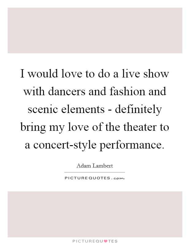 I would love to do a live show with dancers and fashion and scenic elements - definitely bring my love of the theater to a concert-style performance Picture Quote #1