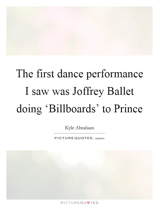 The first dance performance I saw was Joffrey Ballet doing 'Billboards' to Prince Picture Quote #1
