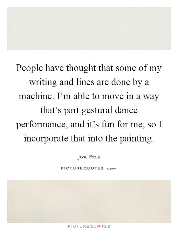 People have thought that some of my writing and lines are done by a machine. I'm able to move in a way that's part gestural dance performance, and it's fun for me, so I incorporate that into the painting Picture Quote #1