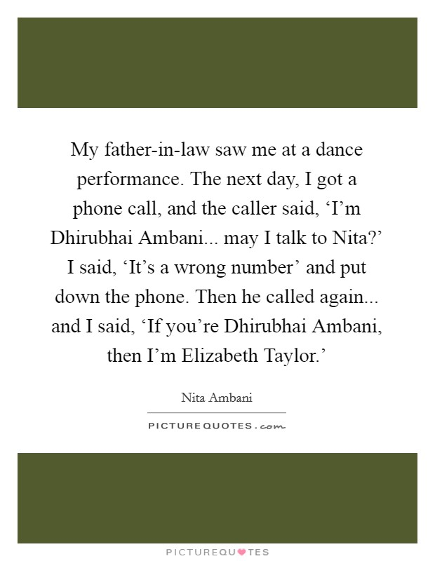My father-in-law saw me at a dance performance. The next day, I got a phone call, and the caller said, 'I'm Dhirubhai Ambani... may I talk to Nita?' I said, 'It's a wrong number' and put down the phone. Then he called again... and I said, 'If you're Dhirubhai Ambani, then I'm Elizabeth Taylor.' Picture Quote #1