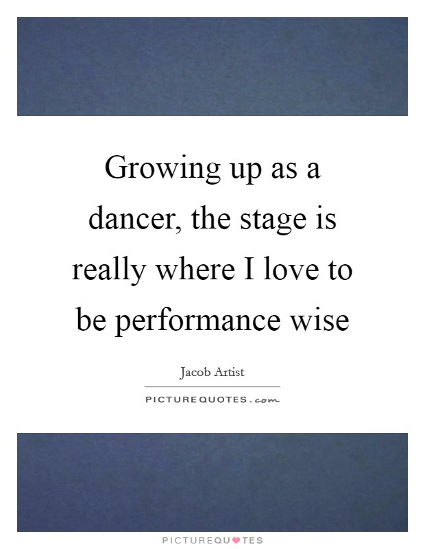 Growing up as a dancer, the stage is really where I love to be performance wise Picture Quote #1