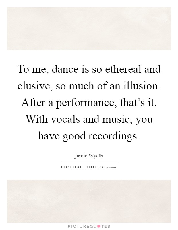 To me, dance is so ethereal and elusive, so much of an illusion. After a performance, that's it. With vocals and music, you have good recordings Picture Quote #1