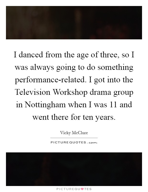 I danced from the age of three, so I was always going to do something performance-related. I got into the Television Workshop drama group in Nottingham when I was 11 and went there for ten years Picture Quote #1