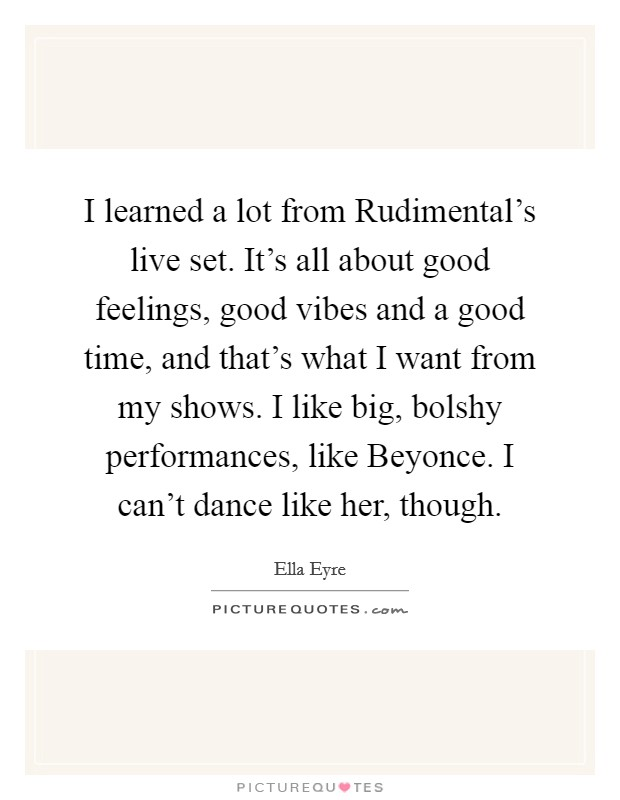 I learned a lot from Rudimental's live set. It's all about good feelings, good vibes and a good time, and that's what I want from my shows. I like big, bolshy performances, like Beyonce. I can't dance like her, though Picture Quote #1