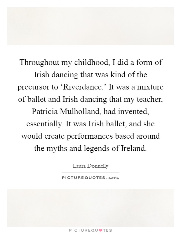 Throughout my childhood, I did a form of Irish dancing that was kind of the precursor to 'Riverdance.' It was a mixture of ballet and Irish dancing that my teacher, Patricia Mulholland, had invented, essentially. It was Irish ballet, and she would create performances based around the myths and legends of Ireland Picture Quote #1
