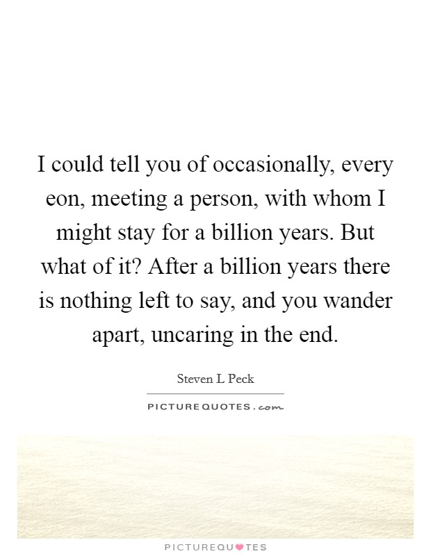I could tell you of occasionally, every eon, meeting a person, with whom I might stay for a billion years. But what of it? After a billion years there is nothing left to say, and you wander apart, uncaring in the end Picture Quote #1