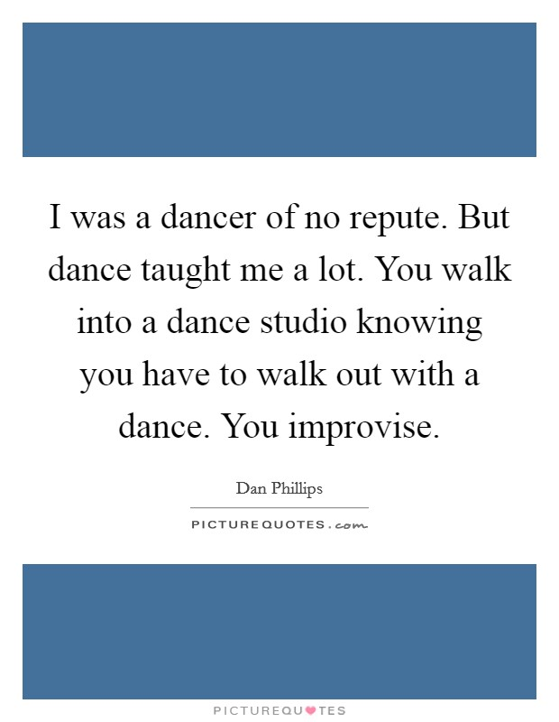I was a dancer of no repute. But dance taught me a lot. You walk into a dance studio knowing you have to walk out with a dance. You improvise Picture Quote #1