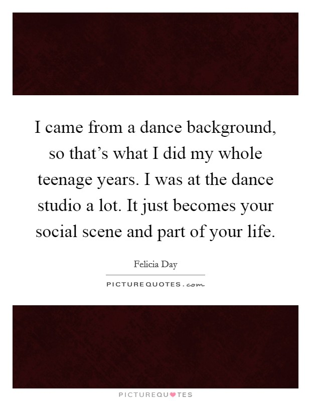 I came from a dance background, so that's what I did my whole teenage years. I was at the dance studio a lot. It just becomes your social scene and part of your life Picture Quote #1