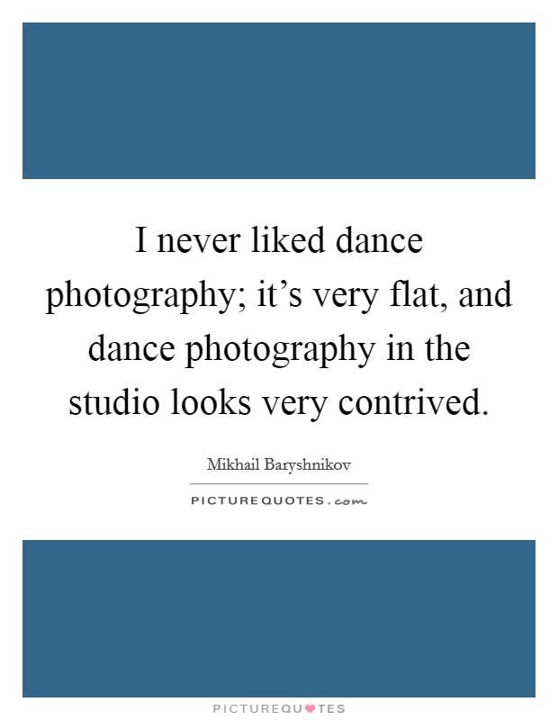 I never liked dance photography; it's very flat, and dance photography in the studio looks very contrived Picture Quote #1