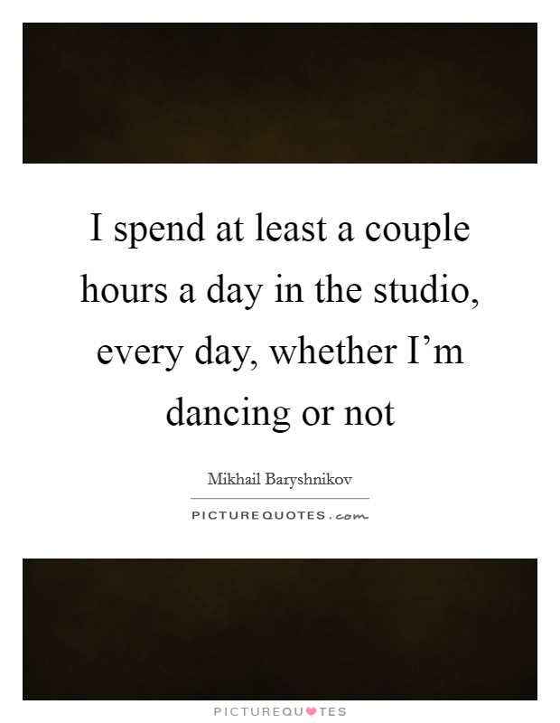 I spend at least a couple hours a day in the studio, every day, whether I'm dancing or not Picture Quote #1