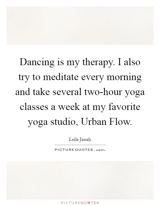 Dancing is my therapy. I also try to meditate every morning and take several two-hour yoga classes a week at my favorite yoga studio, Urban Flow Picture Quote #1