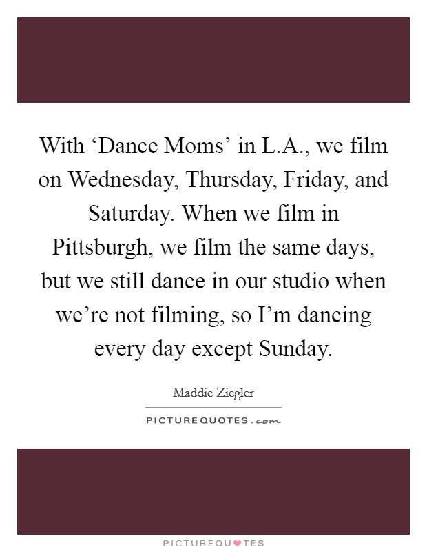 With 'Dance Moms' in L.A., we film on Wednesday, Thursday, Friday, and Saturday. When we film in Pittsburgh, we film the same days, but we still dance in our studio when we're not filming, so I'm dancing every day except Sunday Picture Quote #1