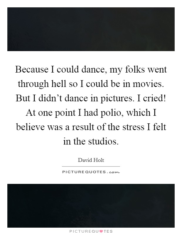 Because I could dance, my folks went through hell so I could be in movies. But I didn't dance in pictures. I cried! At one point I had polio, which I believe was a result of the stress I felt in the studios Picture Quote #1