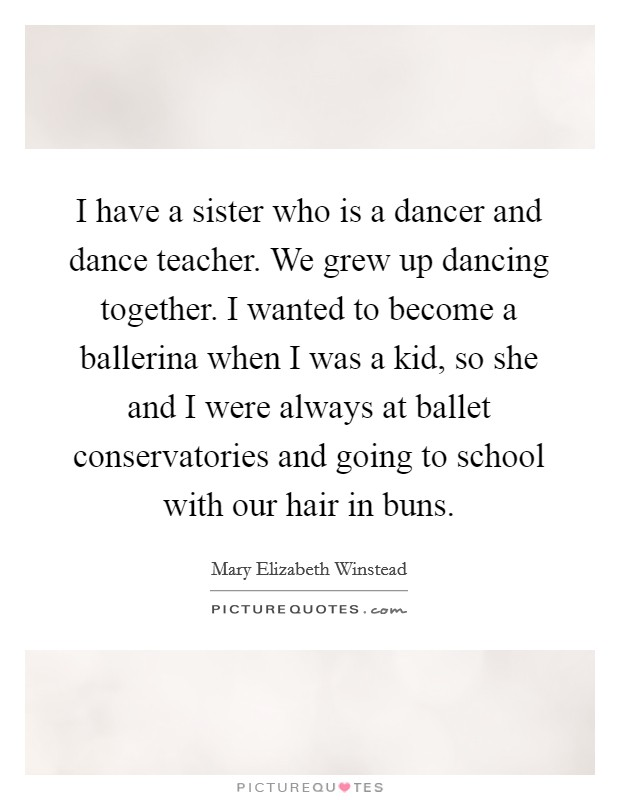I have a sister who is a dancer and dance teacher. We grew up dancing together. I wanted to become a ballerina when I was a kid, so she and I were always at ballet conservatories and going to school with our hair in buns Picture Quote #1