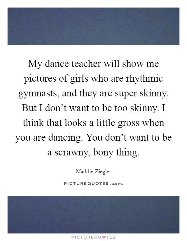 My dance teacher will show me pictures of girls who are rhythmic gymnasts, and they are super skinny. But I don't want to be too skinny. I think that looks a little gross when you are dancing. You don't want to be a scrawny, bony thing Picture Quote #1