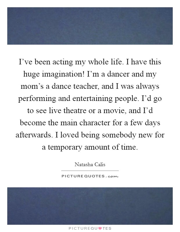 I've been acting my whole life. I have this huge imagination! I'm a dancer and my mom's a dance teacher, and I was always performing and entertaining people. I'd go to see live theatre or a movie, and I'd become the main character for a few days afterwards. I loved being somebody new for a temporary amount of time Picture Quote #1