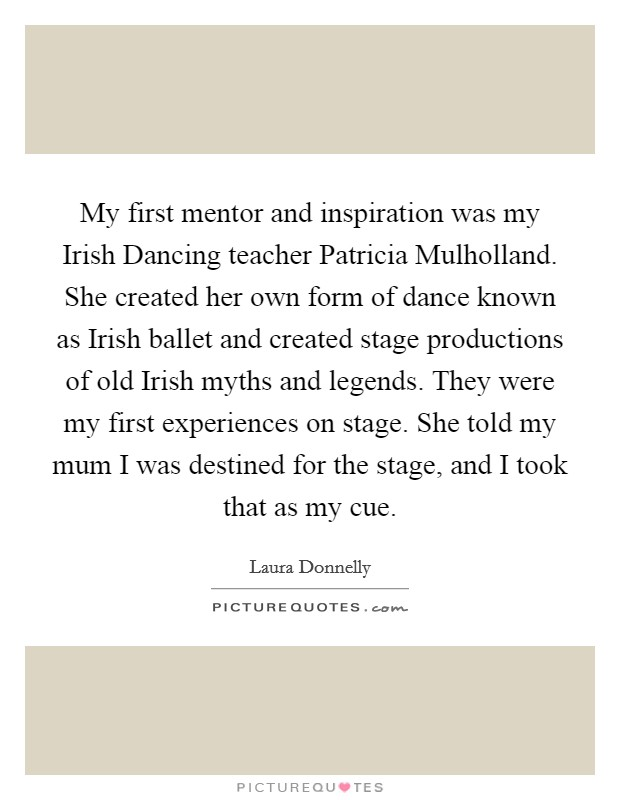 My first mentor and inspiration was my Irish Dancing teacher Patricia Mulholland. She created her own form of dance known as Irish ballet and created stage productions of old Irish myths and legends. They were my first experiences on stage. She told my mum I was destined for the stage, and I took that as my cue Picture Quote #1