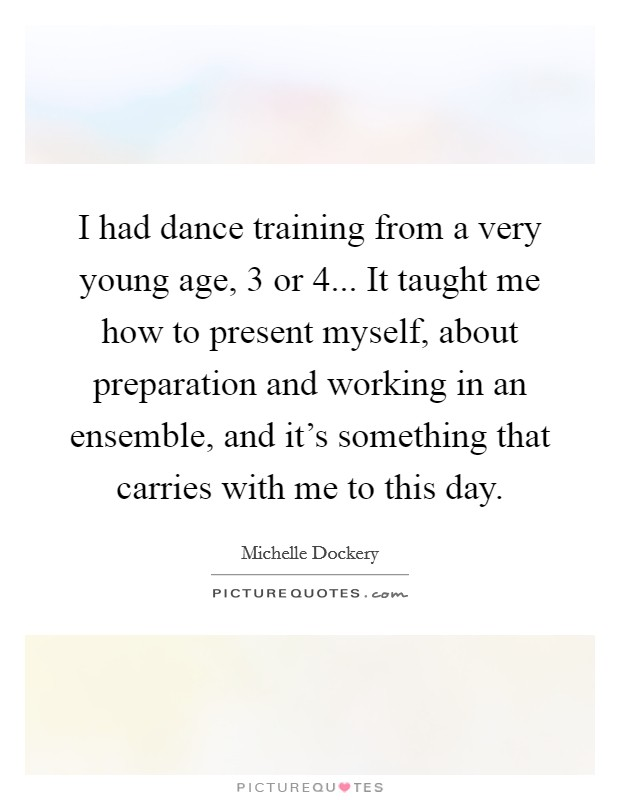 I had dance training from a very young age, 3 or 4... It taught me how to present myself, about preparation and working in an ensemble, and it's something that carries with me to this day Picture Quote #1