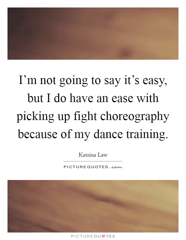 I'm not going to say it's easy, but I do have an ease with picking up fight choreography because of my dance training Picture Quote #1