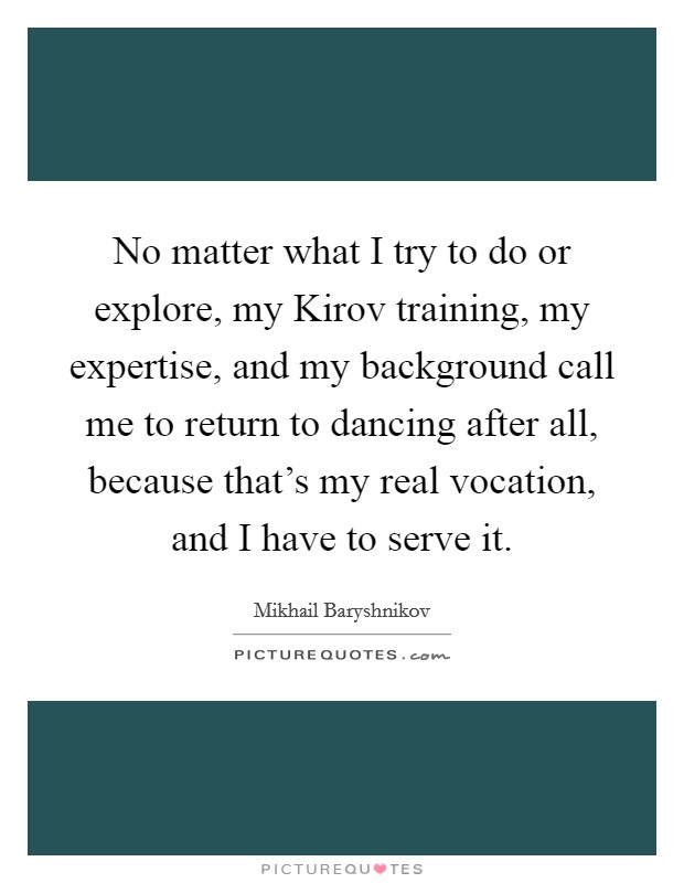 No matter what I try to do or explore, my Kirov training, my expertise, and my background call me to return to dancing after all, because that's my real vocation, and I have to serve it Picture Quote #1