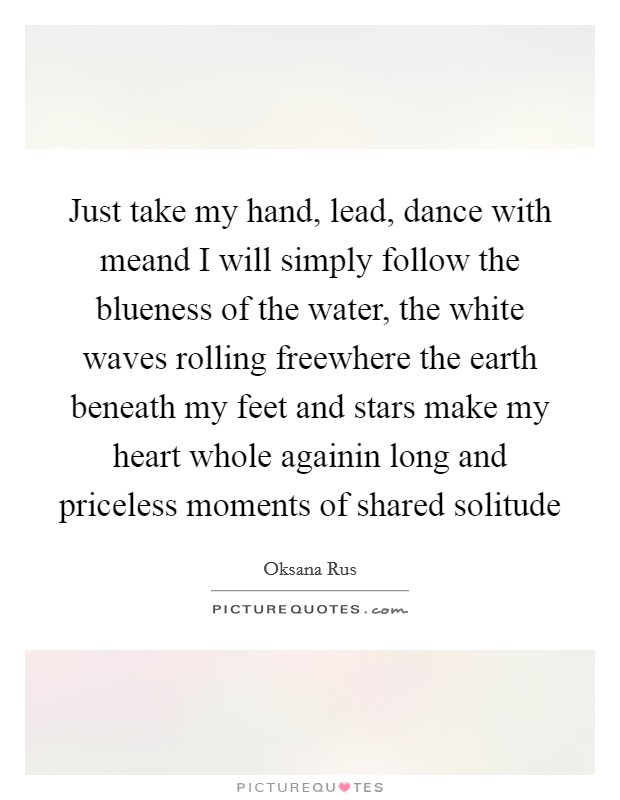 Just take my hand, lead, dance with meand I will simply follow the blueness of the water, the white waves rolling freewhere the earth beneath my feet and stars make my heart whole againin long and priceless moments of shared solitude Picture Quote #1