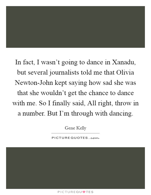 In fact, I wasn't going to dance in Xanadu, but several journalists told me that Olivia Newton-John kept saying how sad she was that she wouldn't get the chance to dance with me. So I finally said, All right, throw in a number. But I'm through with dancing. Picture Quote #1