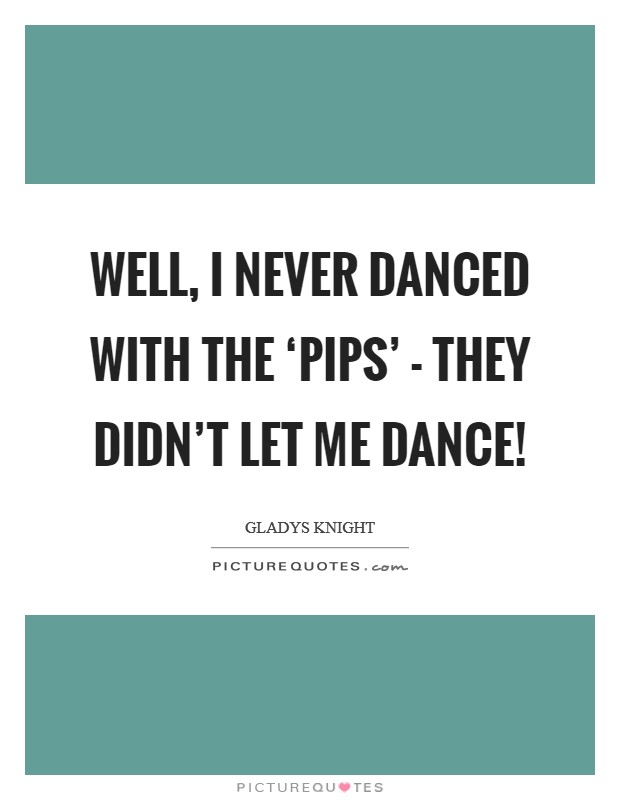 Well, I never danced with the 'Pips' - they didn't let me dance! Picture Quote #1