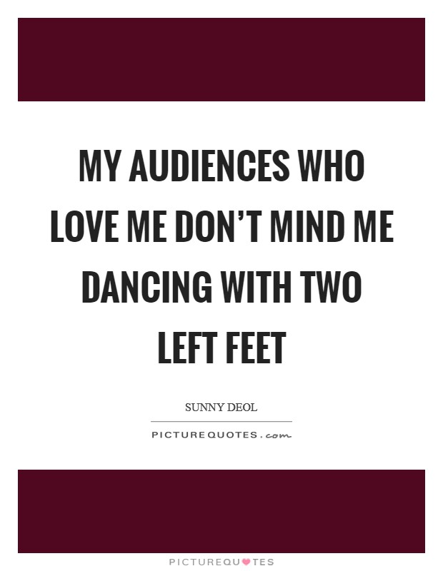 My audiences who love me don't mind me dancing with two left feet Picture Quote #1