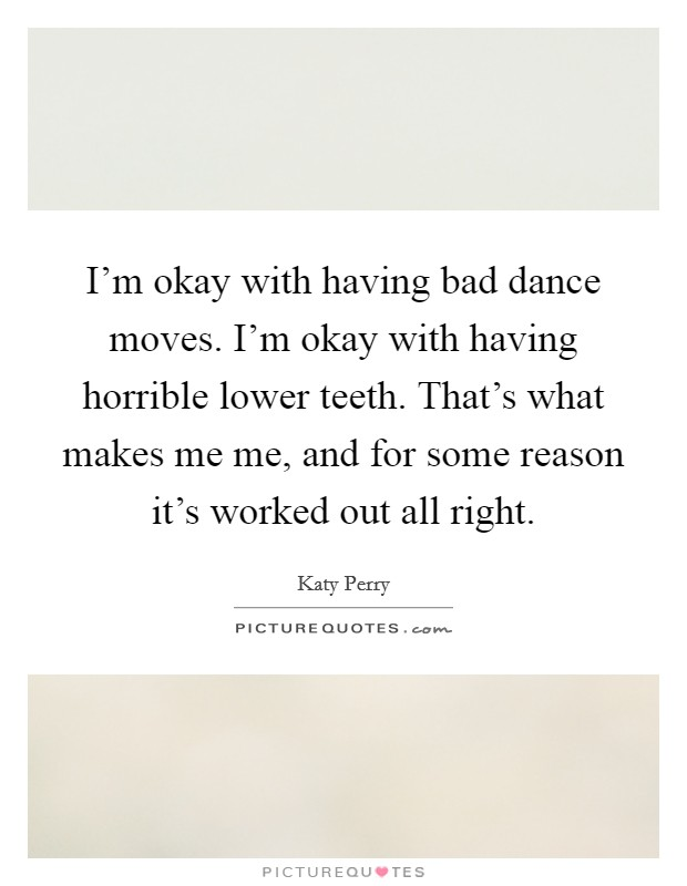 I'm okay with having bad dance moves. I'm okay with having horrible lower teeth. That's what makes me me, and for some reason it's worked out all right Picture Quote #1