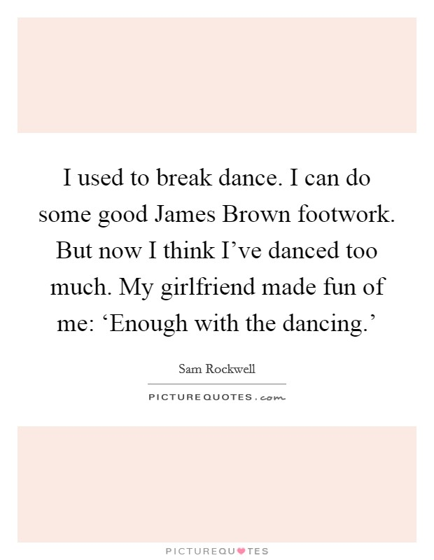 I used to break dance. I can do some good James Brown footwork. But now I think I've danced too much. My girlfriend made fun of me: 'Enough with the dancing.' Picture Quote #1