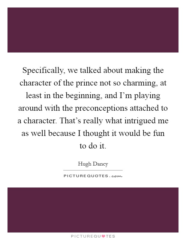 Specifically, we talked about making the character of the prince not so charming, at least in the beginning, and I'm playing around with the preconceptions attached to a character. That's really what intrigued me as well because I thought it would be fun to do it Picture Quote #1