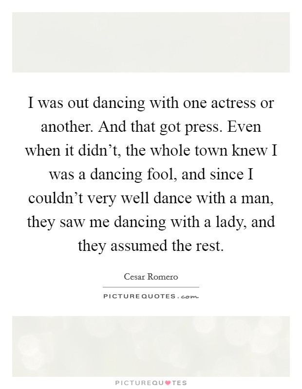I was out dancing with one actress or another. And that got press. Even when it didn't, the whole town knew I was a dancing fool, and since I couldn't very well dance with a man, they saw me dancing with a lady, and they assumed the rest Picture Quote #1