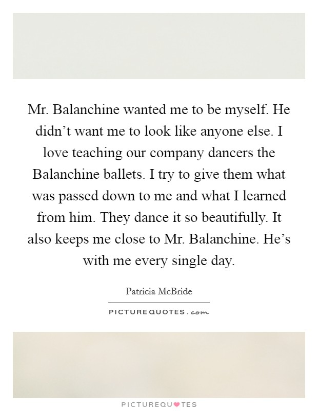 Mr. Balanchine wanted me to be myself. He didn't want me to look like anyone else. I love teaching our company dancers the Balanchine ballets. I try to give them what was passed down to me and what I learned from him. They dance it so beautifully. It also keeps me close to Mr. Balanchine. He's with me every single day Picture Quote #1