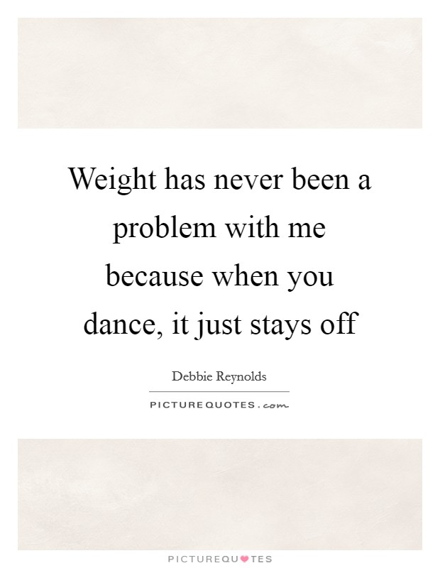 Weight has never been a problem with me because when you dance, it just stays off Picture Quote #1