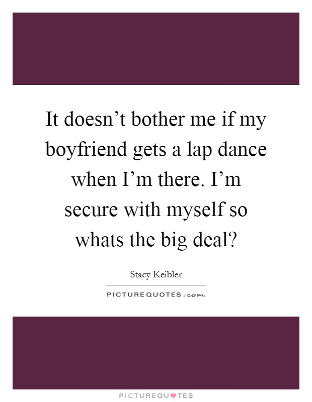 It doesn't bother me if my boyfriend gets a lap dance when I'm there. I'm secure with myself so whats the big deal? Picture Quote #1