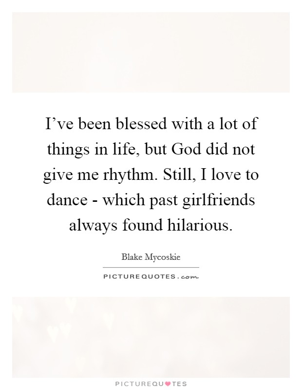 I've been blessed with a lot of things in life, but God did not give me rhythm. Still, I love to dance - which past girlfriends always found hilarious Picture Quote #1