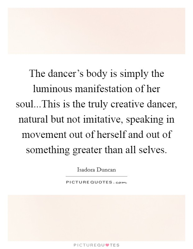The dancer's body is simply the luminous manifestation of her soul...This is the truly creative dancer, natural but not imitative, speaking in movement out of herself and out of something greater than all selves Picture Quote #1