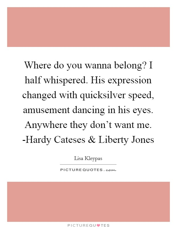 Where do you wanna belong? I half whispered. His expression changed with quicksilver speed, amusement dancing in his eyes. Anywhere they don't want me. -Hardy Cateses and Liberty Jones Picture Quote #1