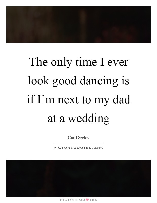 The only time I ever look good dancing is if I'm next to my dad at a wedding Picture Quote #1