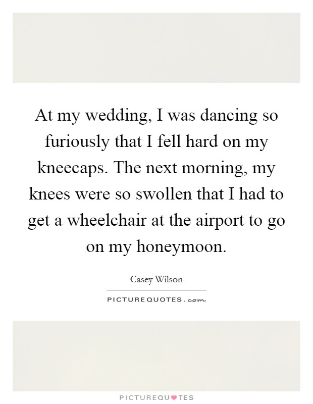 At my wedding, I was dancing so furiously that I fell hard on my kneecaps. The next morning, my knees were so swollen that I had to get a wheelchair at the airport to go on my honeymoon Picture Quote #1