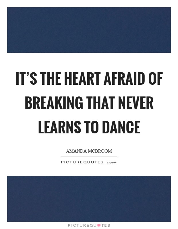 It's the heart afraid of breaking that never learns to dance Picture Quote #1
