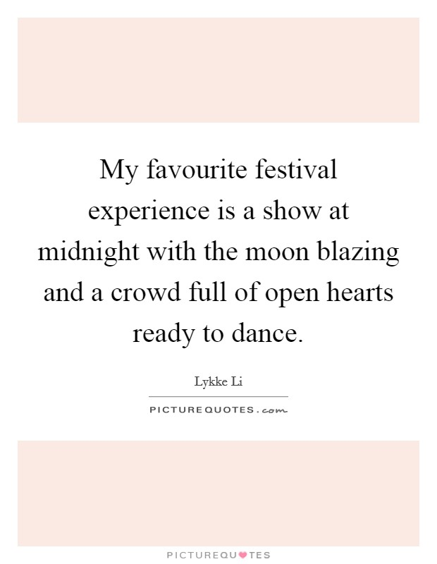 My favourite festival experience is a show at midnight with the moon blazing and a crowd full of open hearts ready to dance Picture Quote #1