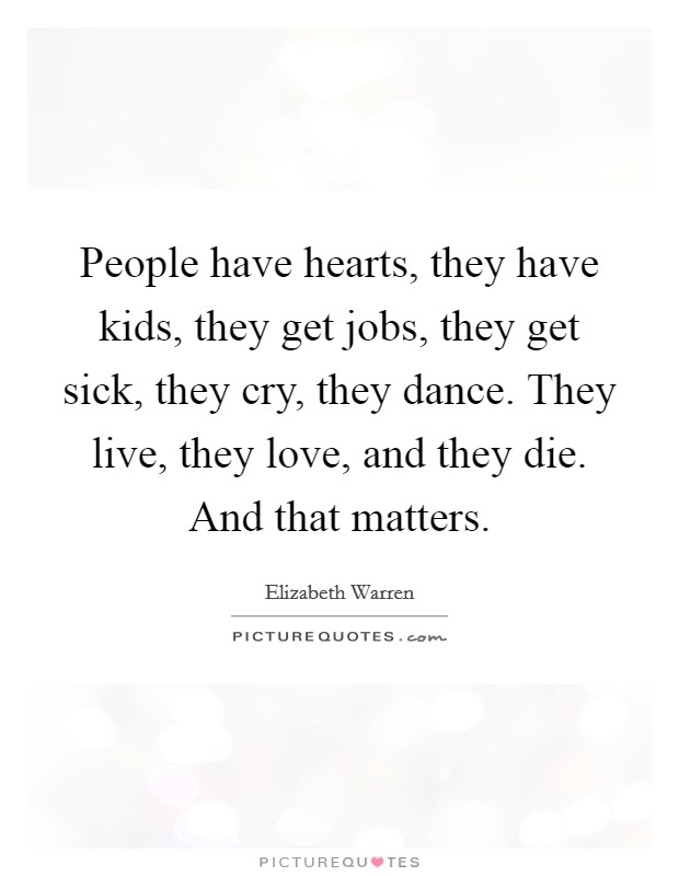 People have hearts, they have kids, they get jobs, they get sick, they cry, they dance. They live, they love, and they die. And that matters Picture Quote #1