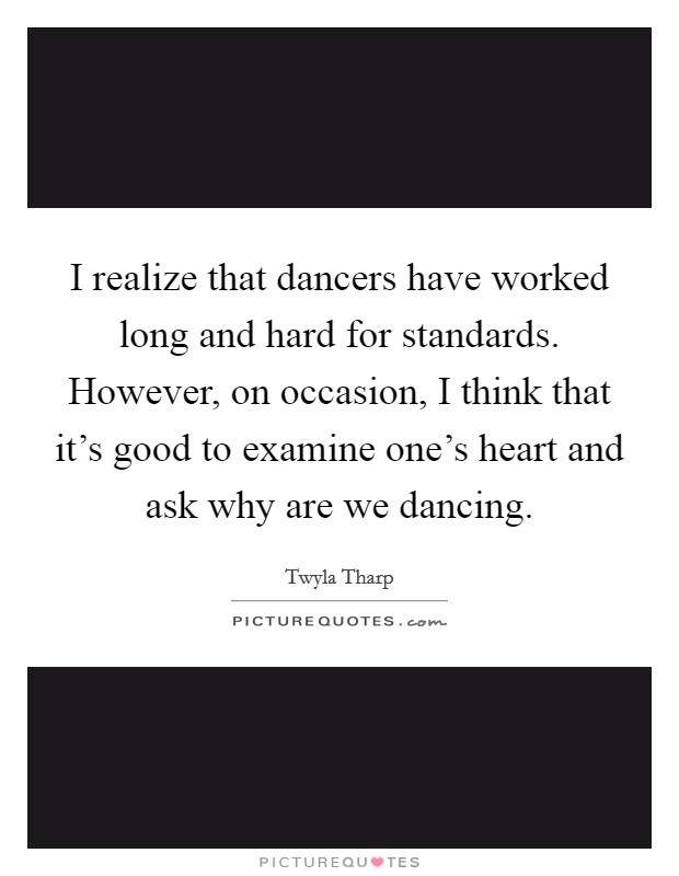 I realize that dancers have worked long and hard for standards. However, on occasion, I think that it's good to examine one's heart and ask why are we dancing Picture Quote #1