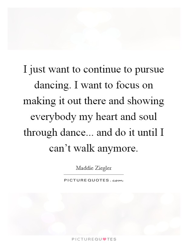I just want to continue to pursue dancing. I want to focus on making it out there and showing everybody my heart and soul through dance... and do it until I can't walk anymore Picture Quote #1