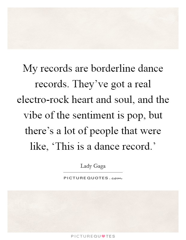 My records are borderline dance records. They've got a real electro-rock heart and soul, and the vibe of the sentiment is pop, but there's a lot of people that were like, 'This is a dance record.' Picture Quote #1