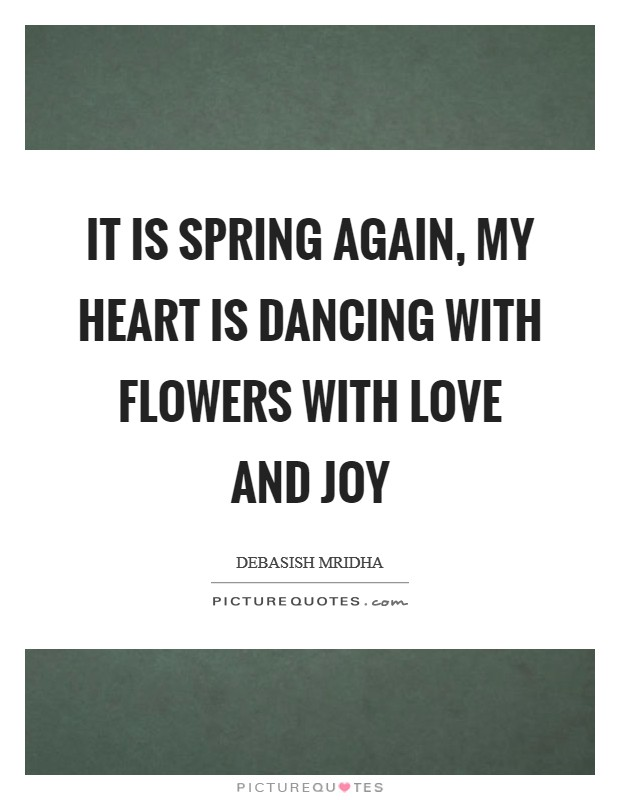 It is spring again, my heart is dancing with flowers with love and joy Picture Quote #1